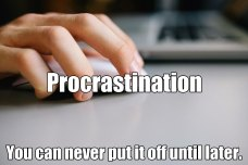 Procrastination. Not just for breakfast anymore.